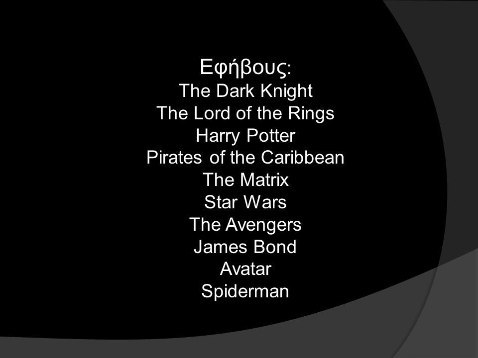 Εφήβους : The Dark Knight The Lord of the Rings Harry Potter Pirates of the Caribbean The Matrix Star Wars The Avengers James Bond Avatar Spiderman