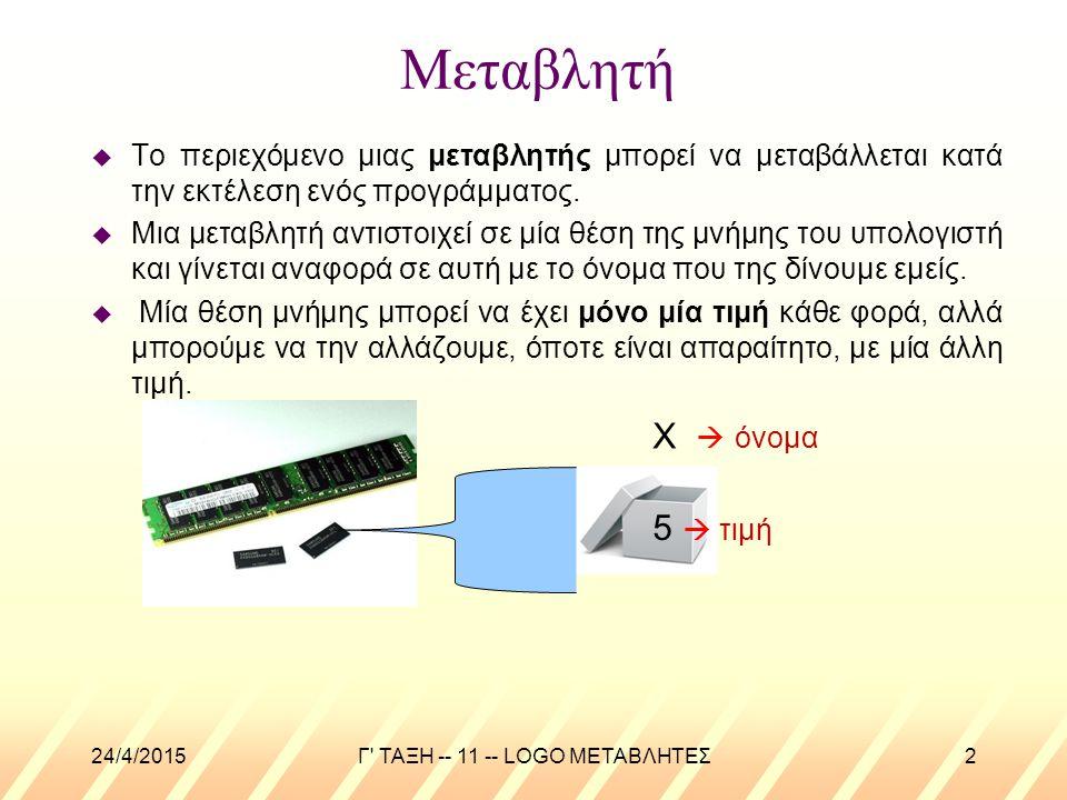 24/4/2015Γ ΤΑΞΗ -- 11 -- LOGO ΜΕΤΑΒΛΗΤΕΣ3 Μεταβλητή u Αν αναφερόμαστε στο όνομα της μεταβλητής για να δηλώσουμε, για παράδειγμα, που θα αποθηκευτεί προσωρινά μια τιμή χρησιμοποιούμε μπροστά από το όνομα το σύμβολο « ».