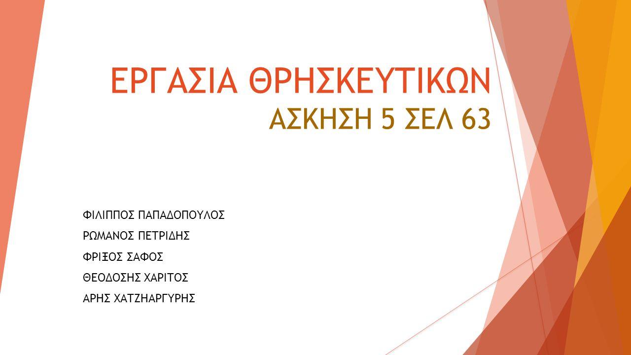 ΕΡΓΑΣΙΑ ΘΡΗΣΚΕΥΤΙΚΩΝ ΑΣΚΗΣΗ 5 ΣΕΛ 63 ΦΙΛΙΠΠΟΣ ΠΑΠΑΔΟΠΟΥΛΟΣ ΡΩΜΑΝΟΣ ΠΕΤΡΙΔΗΣ ΦΡΙΞΟΣ ΣΑΦΟΣ ΘΕΟΔΟΣΗΣ ΧΑΡΙΤΟΣ ΑΡΗΣ ΧΑΤΖΗΑΡΓΥΡΗΣ