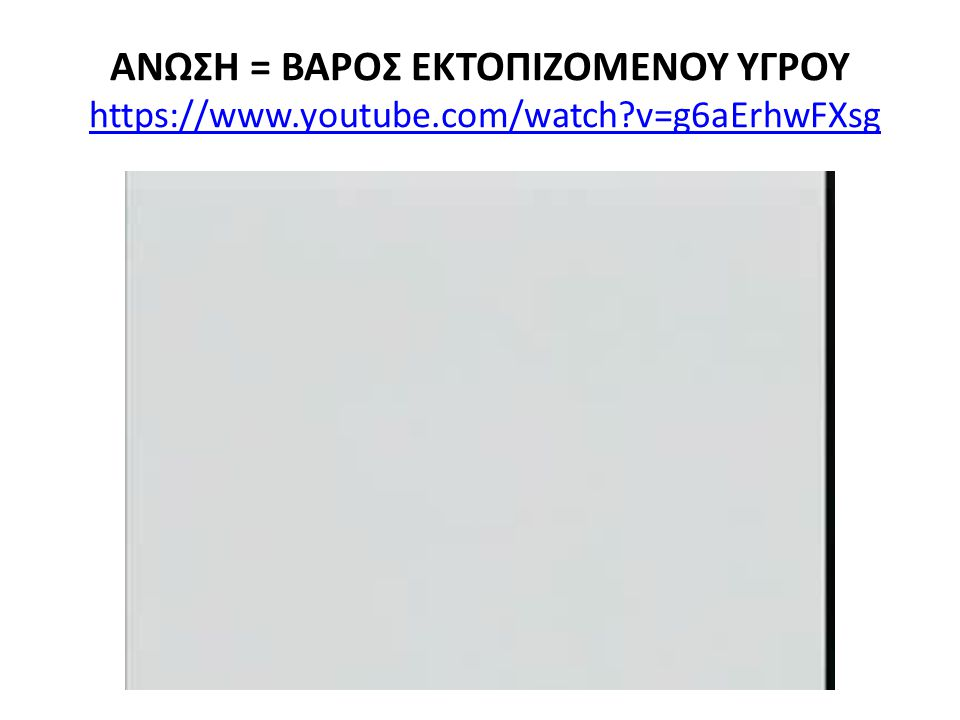 ΑΝΩΣΗ = ΒΑΡΟΣ ΕΚΤΟΠΙΖΟΜΕΝΟΥ ΥΓΡΟΥ https://www.youtube.com/watch?v=g6aErhwFXsghttps://www.youtube.com/watch?v=g6aErhwFXsg