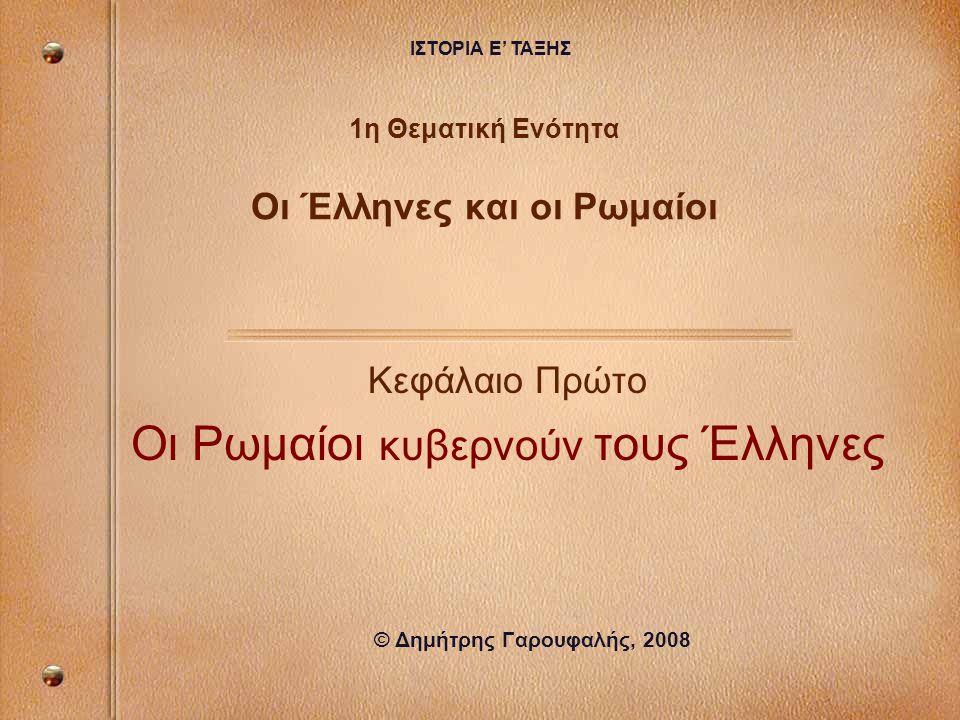 1η Θεματική Ενότητα Οι Έλληνες και οι Ρωμαίοι Κεφάλαιο Πρώτο Οι Ρωμαίοι κυβερνούν τους Έλληνες © Δημήτρης Γαρουφαλής, 2008 ΙΣΤΟΡΙΑ Ε' ΤΑΞΗΣ