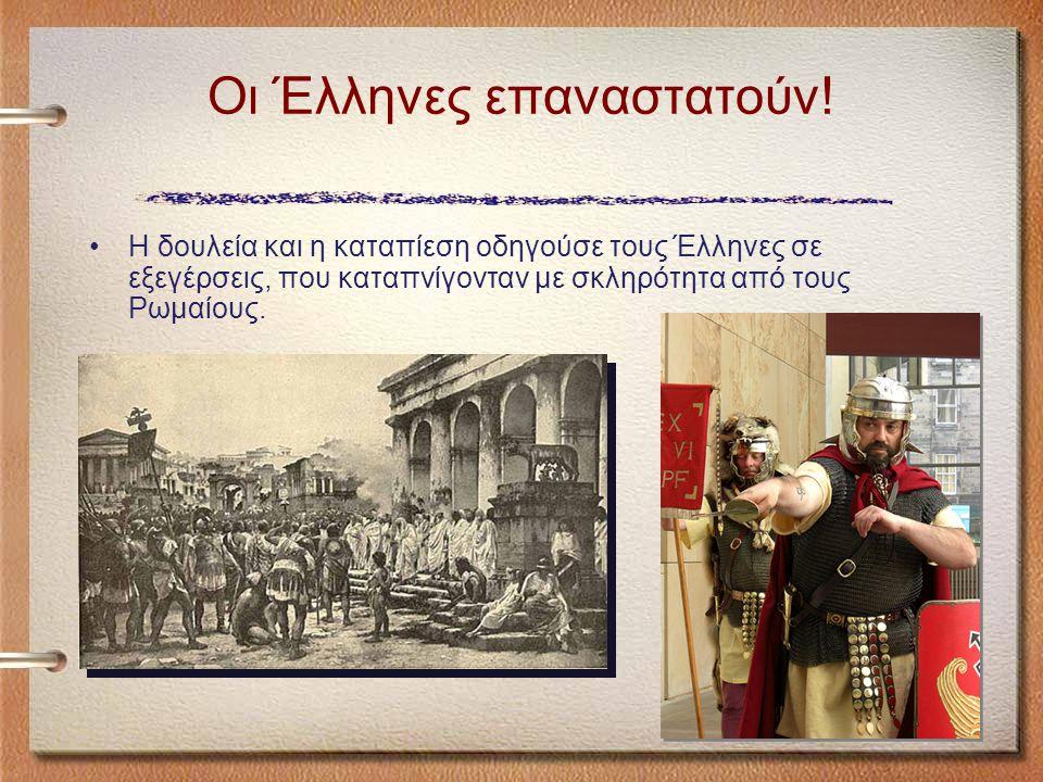 Η δουλεία και η καταπίεση οδηγούσε τους Έλληνες σε εξεγέρσεις, που καταπνίγονταν με σκληρότητα από τους Ρωμαίους.