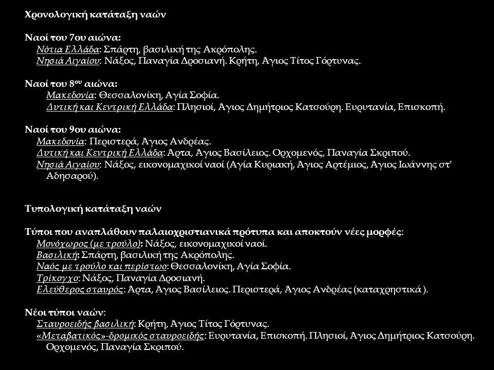 Χρονολογική κατάταξη ναών Ναοί του 7ου αιώνα: Νότια Ελλάδα: Σπάρτη, βασιλική της Ακρόπολης. Νησιά Αιγαίου: Νάξος, Παναγία Δροσιανή. Κρήτη, Άγιος Τίτος