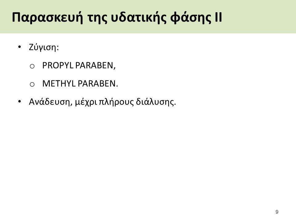 Παρασκευή της υδατικής φάσης ΙΙ Ζύγιση: o PROPYL PARABEN, o METHYL PARABEN. Ανάδευση, μέχρι πλήρους διάλυσης. 9