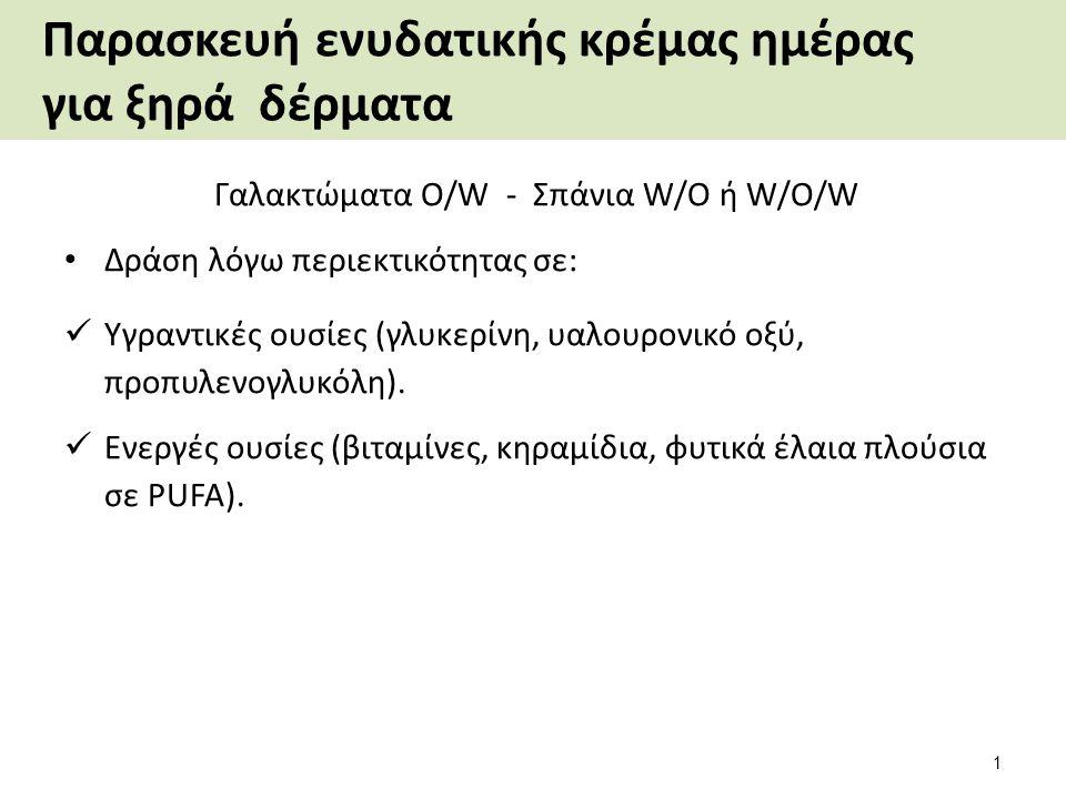Παρασκευή ενυδατικής κρέμας ημέρας για ξηρά δέρματα Γαλακτώματα O/W - Σπάνια W/O ή W/O/W Δράση λόγω περιεκτικότητας σε: Υγραντικές ουσίες (γλυκερίνη, υαλουρονικό οξύ, προπυλενογλυκόλη).
