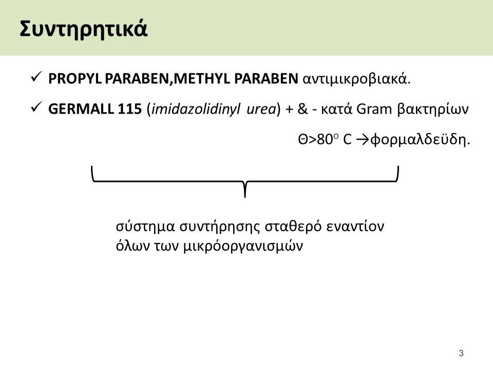 Συντηρητικά PROPYL PARABEN,METHYL PARABEN αντιμικροβιακά. GERMALL 115 (imidazolidinyl urea) + & - κατά Gram βακτηρίων Θ>80 ο C →φορμαλδεϋδη. 3 σύστημα