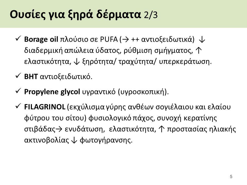 Ουσίες για ξηρά δέρματα 2/3 Borage oil πλούσιο σε PUFA (→ ++ αντιοξειδωτικά) ↓ διαδερμική απώλεια ύδατος, ρύθμιση σμήγματος, ↑ ελαστικότητα, ↓ ξηρότητα/ τραχύτητα/ υπερκεράτωση.