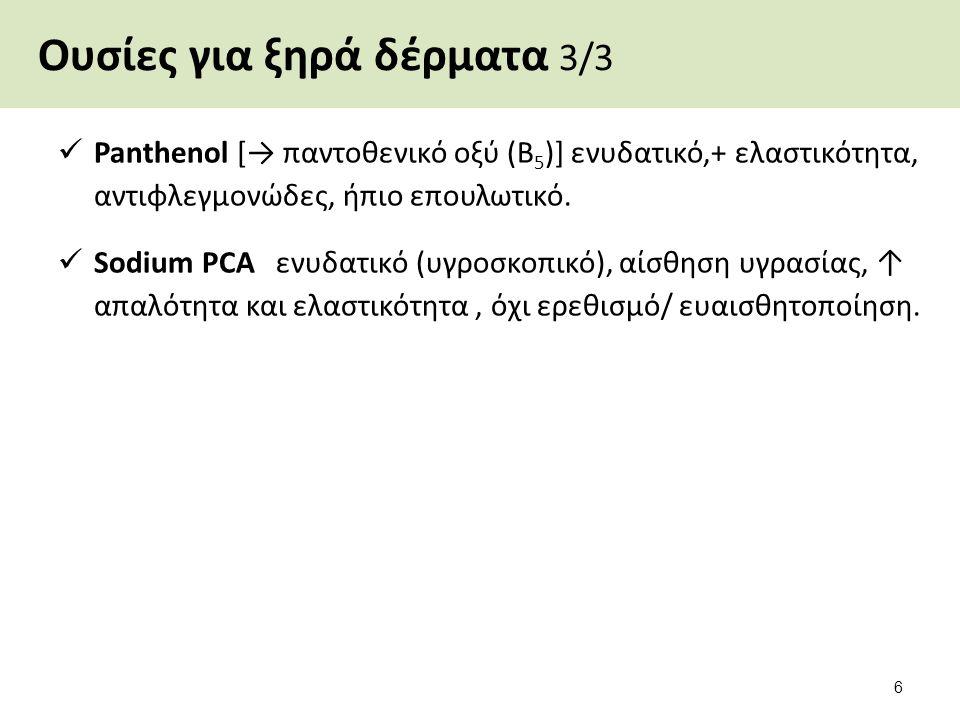 Ουσίες για ξηρά δέρματα 3/3 Panthenol [→ παντοθενικό οξύ (Β 5 )] ενυδατικό,+ ελαστικότητα, αντιφλεγμονώδες, ήπιο επουλωτικό. Sodium PCA ενυδατικό (υγρ