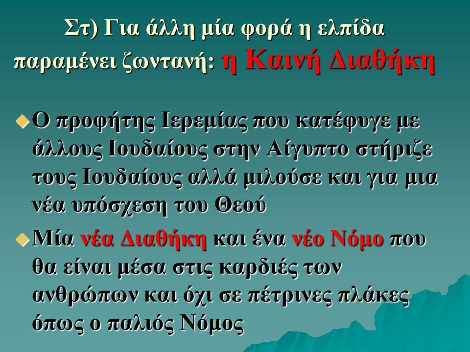 Στ) Για άλλη μία φορά η ελπίδα παραμένει ζωντανή: η Καινή Διαθήκη  Ο προφήτης Ιερεμίας που κατέφυγε με άλλους Ιουδαίους στην Αίγυπτο στήριζε τους Ιουδαίους αλλά μιλούσε και για μια νέα υπόσχεση του Θεού  Μία νέα Διαθήκη και ένα νέο Νόμο που θα είναι μέσα στις καρδιές των ανθρώπων και όχι σε πέτρινες πλάκες όπως ο παλιός Νόμος