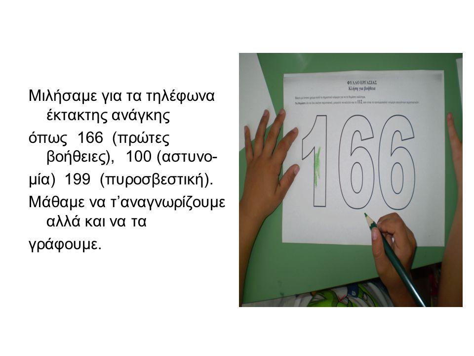 Μιλήσαμε για τα τηλέφωνα έκτακτης ανάγκης όπως 166 (πρώτες βοήθειες), 100 (αστυνο- μία) 199 (πυροσβεστική). Μάθαμε να τ'αναγνωρίζουμε αλλά και να τα γ