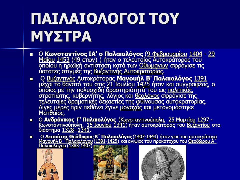 ΠΑΙΛΑΙΟΛΟΓΟΙ ΤΟΥ ΜΥΣΤΡΑ Ο Κωνσταντίνος ΙΑ' ο Παλαιολόγος (9 Φεβρουαρίου 1404 - 29 Μαΐου 1453 (49 ετών) ) ήταν ο τελευταίος Αυτοκράτορας του οποίου η ηρωϊκή αντίσταση κατά των Οθωμανών σφράγισε τις ύστατες στιγμές της Βυζαντινής Αυτοκρατορίας.