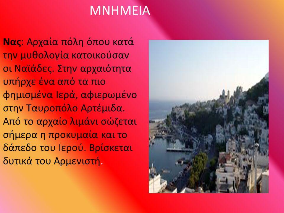 ΜΝΗΜΕΙΑ Νας: Αρχαία πόλη όπου κατά την μυθολογία κατοικούσαν οι Ναϊάδες. Στην αρχαιότητα υπήρχε ένα από τα πιο φημισμένα Ιερά, αφιερωμένο στην Ταυροπό