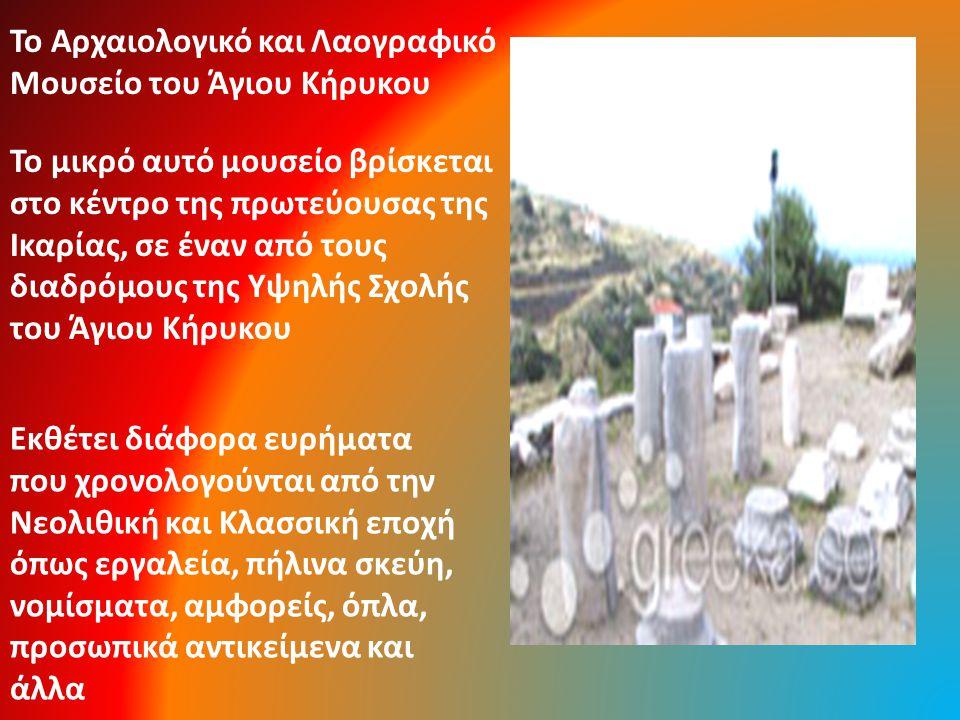 Το μικρό αυτό μουσείο βρίσκεται στο κέντρο της πρωτεύουσας της Ικαρίας, σε έναν από τους διαδρόμους της Υψηλής Σχολής του Άγιου Κήρυκου Το Αρχαιολογικό και Λαογραφικό Μουσείο του Άγιου Κήρυκου Εκθέτει διάφορα ευρήματα που χρονολογούνται από την Νεολιθική και Κλασσική εποχή όπως εργαλεία, πήλινα σκεύη, νομίσματα, αμφορείς, όπλα, προσωπικά αντικείμενα και άλλα
