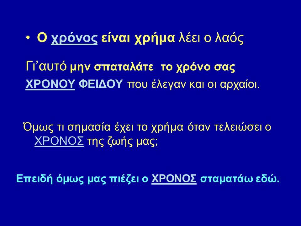 Ο χρόνος είναι χρήμα λέει ο λαός Γι'αυτό μην σπαταλάτε το χρόνο σας ΧΡΟΝΟΥ ΦΕΙΔΟΥ που έλεγαν και οι αρχαίοι.