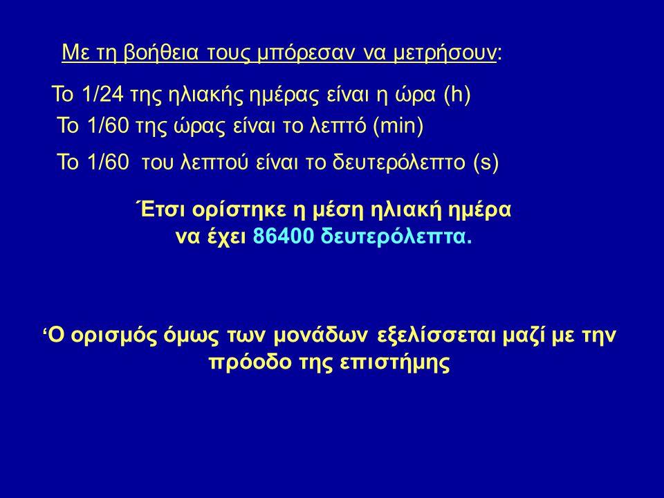 Το 1/24 της ηλιακής ημέρας είναι η ώρα (h) Το 1/60 της ώρας είναι το λεπτό (min) Το 1/60 του λεπτού είναι το δευτερόλεπτο (s) Με τη βοήθεια τους μπόρεσαν να μετρήσουν: Έτσι ορίστηκε η μέση ηλιακή ημέρα να έχει 86400 δευτερόλεπτα.