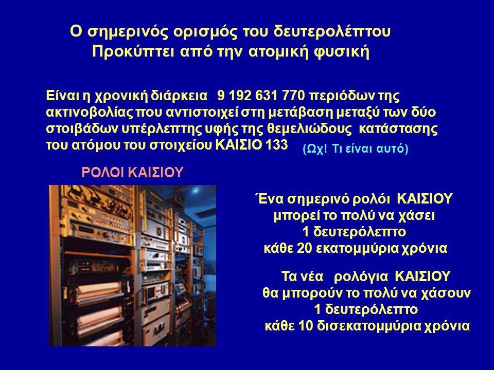 Είναι η χρονική διάρκεια 9 192 631 770 περιόδων της ακτινοβολίας που αντιστοιχεί στη μετάβαση μεταξύ των δύο στοιβάδων υπέρλεπτης υφής της θεμελιώδους κατάστασης του ατόμου του στοιχείου ΚΑΙΣΙΟ 133 ΡΟΛΟΙ ΚΑΙΣΙΟΥ Ο σημερινός ορισμός του δευτερολέπτου Προκύπτει από την ατομική φυσική Ένα σημερινό ρολόι ΚΑΙΣΙΟΥ μπορεί το πολύ να χάσει 1 δευτερόλεπτο κάθε 20 εκατομμύρια χρόνια Τα νέα ρολόγια ΚΑΙΣΙΟΥ θα μπορούν το πολύ να χάσουν 1 δευτερόλεπτο κάθε 10 δισεκατομμύρια χρόνια (Ωχ.