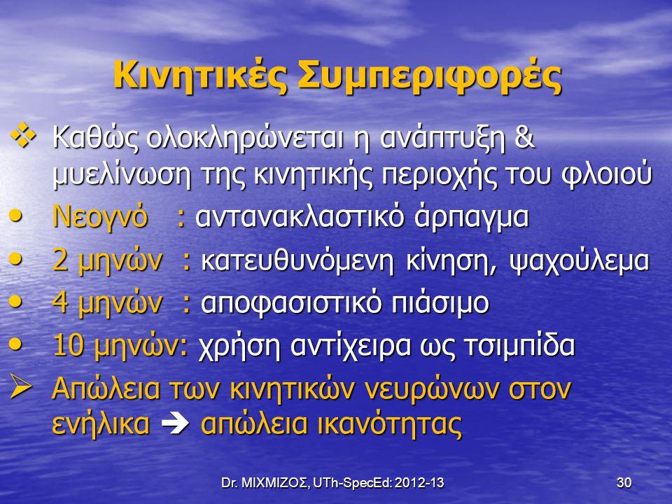 Dr. ΜΙΧΜΙΖΟΣ, UTh-SpecEd: 2012-13 30 Κινητικές Συμπεριφορές  Καθώς ολοκληρώνεται η ανάπτυξη & μυελίνωση της κινητικής περιοχής του φλοιού Νεογνό : αν