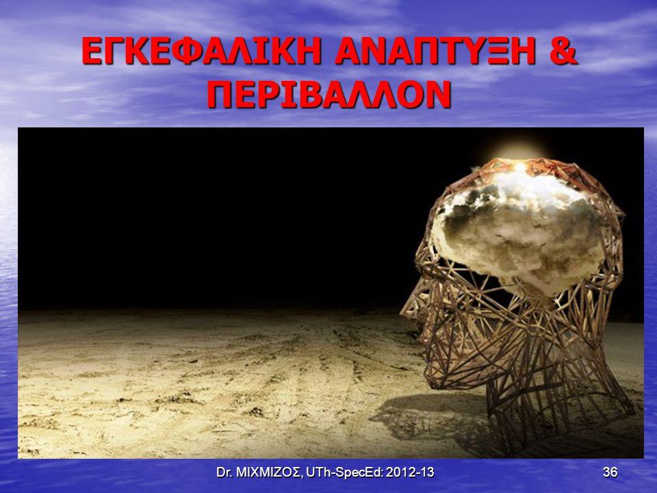 Dr. ΜΙΧΜΙΖΟΣ, UTh-SpecEd: 2012-13 36 ΕΓΚΕΦΑΛΙΚΗ ΑΝΑΠΤΥΞΗ & ΠΕΡΙΒΑΛΛΟΝ