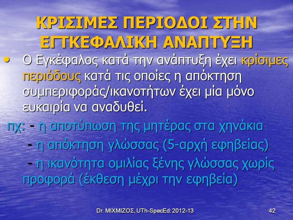 Dr. ΜΙΧΜΙΖΟΣ, UTh-SpecEd: 2012-13 42 ΚΡΙΣΙΜΕΣ ΠΕΡΙΟΔΟΙ ΣΤΗΝ ΕΓΤΚΕΦΑΛΙΚΗ ΑΝΑΠΤΥΞΗ Ο Εγκέφαλος κατά την ανάπτυξη έχει κρίσιμες περιόδους κατά τις οποίες