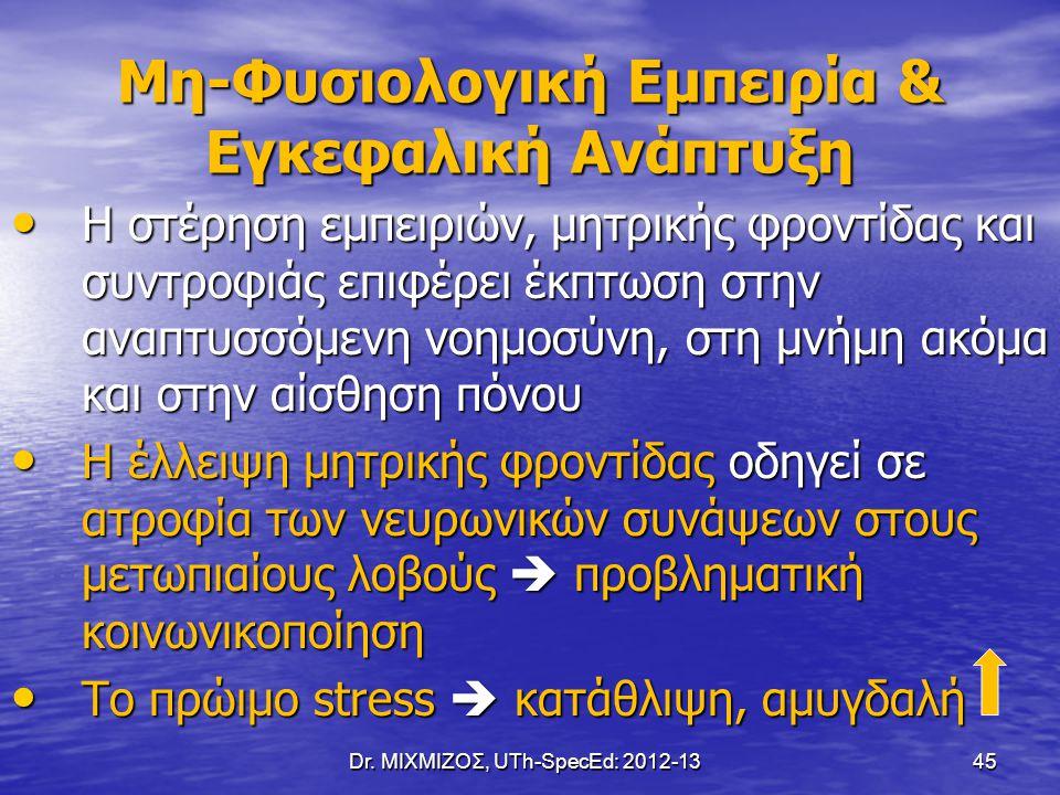Dr. ΜΙΧΜΙΖΟΣ, UTh-SpecEd: 2012-13 45 Μη-Φυσιολογική Εμπειρία & Εγκεφαλική Ανάπτυξη Η στέρηση εμπειριών, μητρικής φροντίδας και συντροφιάς επιφέρει έκπ