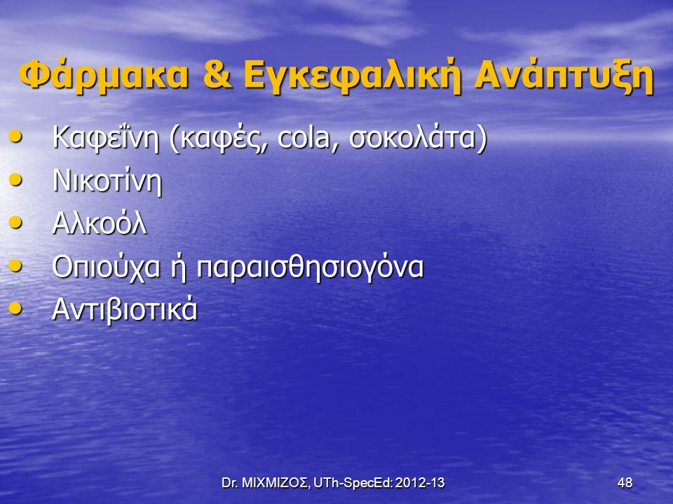 Dr. ΜΙΧΜΙΖΟΣ, UTh-SpecEd: 2012-13 48 Φάρμακα & Εγκεφαλική Ανάπτυξη Καφεΐνη (καφές, cola, σοκολάτα) Καφεΐνη (καφές, cola, σοκολάτα) Νικοτίνη Νικοτίνη Α