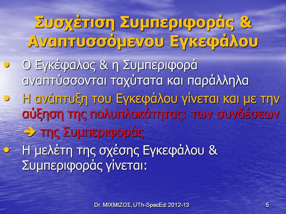 Dr. ΜΙΧΜΙΖΟΣ, UTh-SpecEd: 2012-13 5 Συσχέτιση Συμπεριφοράς & Αναπτυσσόμενου Εγκεφάλου Ο Εγκέφαλος & η Συμπεριφορά αναπτύσσονται ταχύτατα και παράλληλα