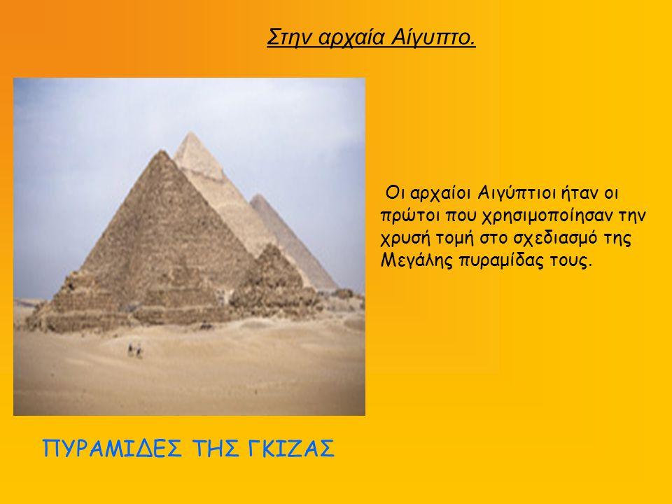 Οι αρχαίοι Αιγύπτιοι ήταν οι πρώτοι που χρησιμοποίησαν την χρυσή τομή στο σχεδιασμό της Μεγάλης πυραμίδας τους. ΠΥΡΑΜΙΔΕΣ ΤΗΣ ΓΚΙΖΑΣ Στην αρχαία Αίγυπ