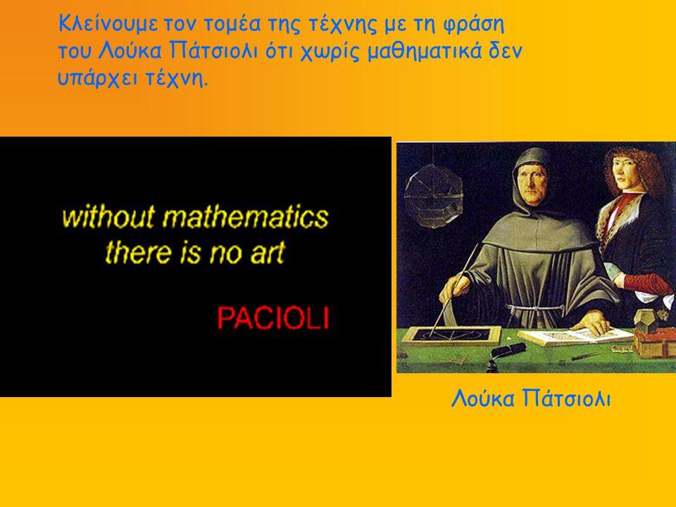 Κλείνουμε τον τομέα της τέχνης με τη φράση του Λούκα Πάτσιολι ότι χωρίς μαθηματικά δεν υπάρχει τέχνη. Λούκα Πάτσιολι