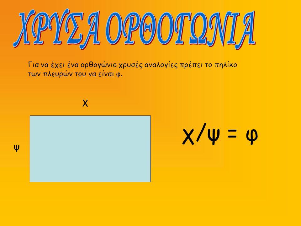 Για να έχει ένα ορθογώνιο χρυσές αναλογίες πρέπει το πηλίκο των πλευρών του να είναι φ. χ ψ χ/ψ = φ