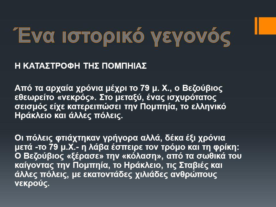 Η ΚΑΤΑΣΤΡΟΦΗ ΤΗΣ ΠΟΜΠΗΙΑΣ Από τα αρχαία χρόνια μέχρι το 79 μ. Χ., ο Βεζούβιος εθεωρείτο «νεκρός». Στο μεταξύ, ένας ισχυρότατος σεισμός είχε κατερειπώσ