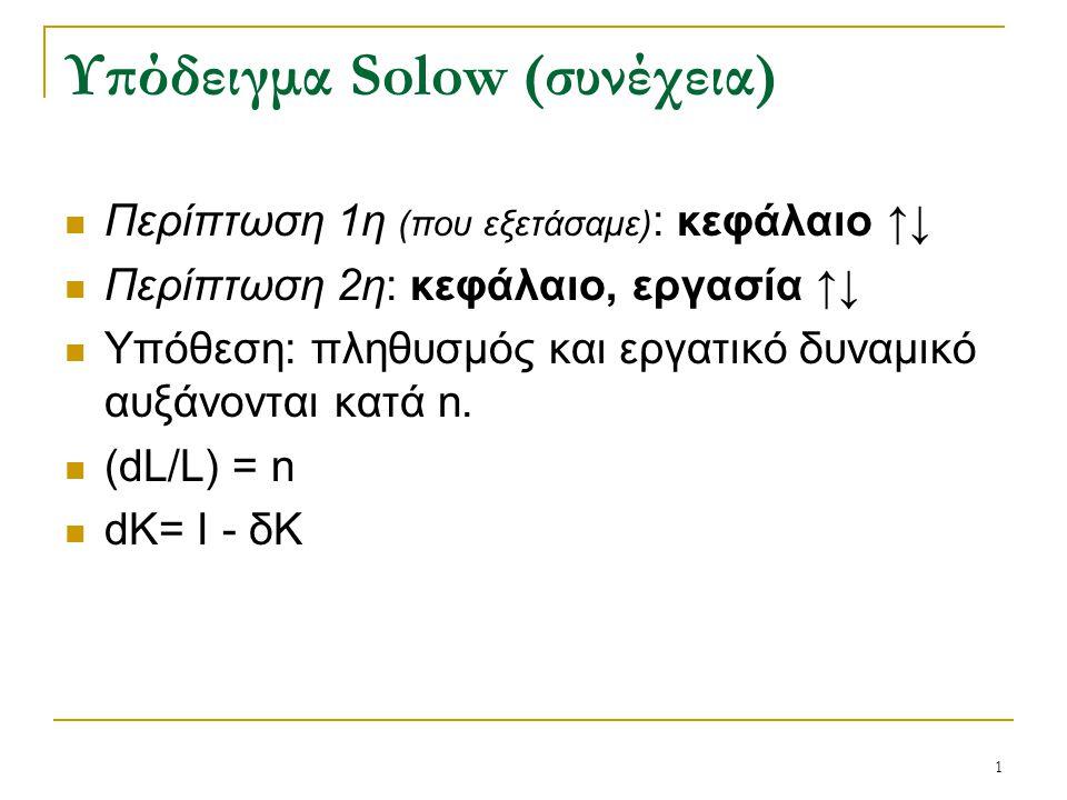 1 Υπόδειγμα Solow (συνέχεια) Περίπτωση 1η (που εξετάσαμε) : κεφάλαιο ↑↓ Περίπτωση 2η: κεφάλαιο, εργασία ↑↓ Υπόθεση: πληθυσμός και εργατικό δυναμικό αυ