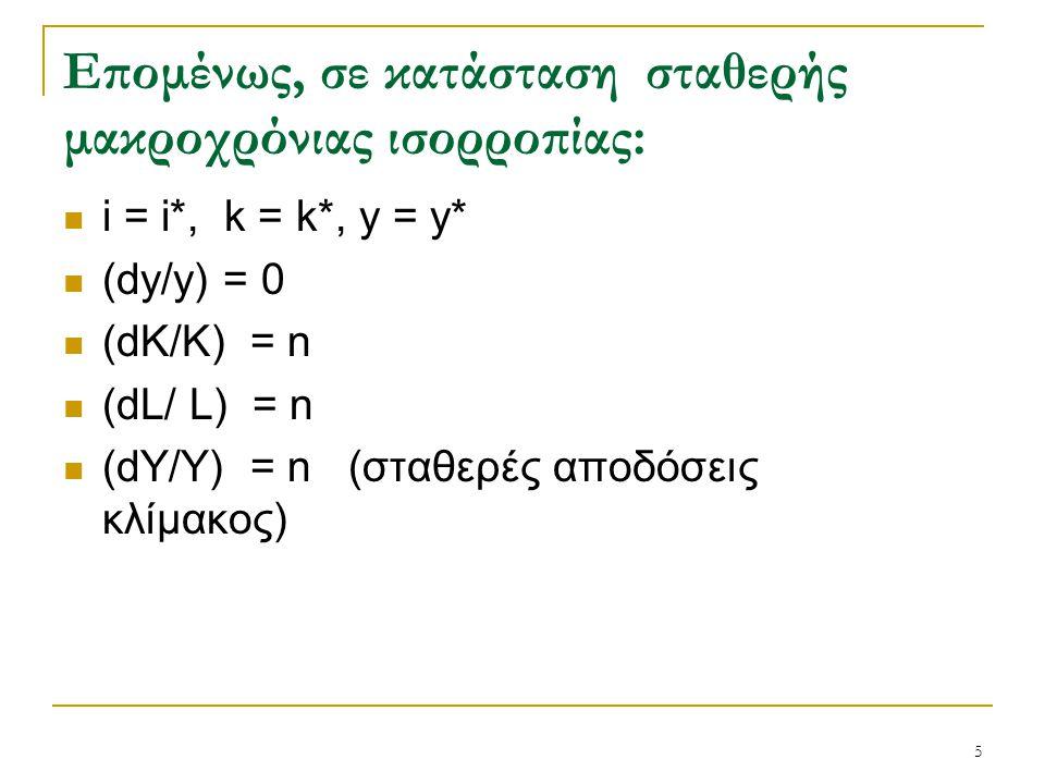 5 Επομένως, σε κατάσταση σταθερής μακροχρόνιας ισορροπίας: i = i*, k = k*, y = y* (dy/y) = 0 (dK/K) = n (dL/ L) = n (dY/Y) = n (σταθερές αποδόσεις κλί