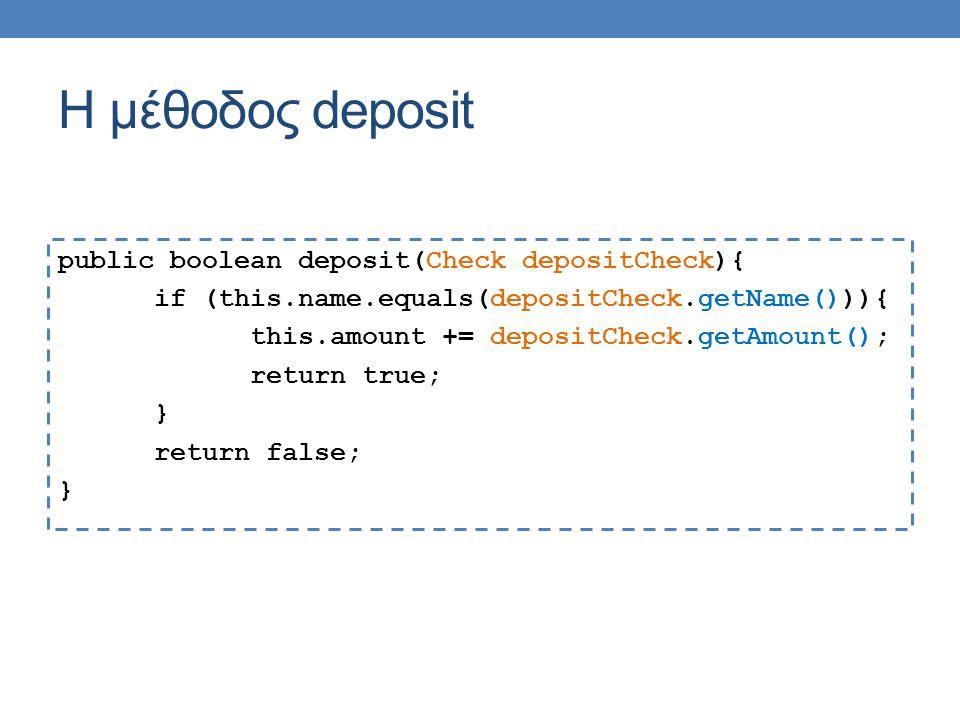 Η μέθοδος deposit public boolean deposit(Check depositCheck){ if (this.name.equals(depositCheck.getName())){ this.amount += depositCheck.getAmount(); return true; } return false; }