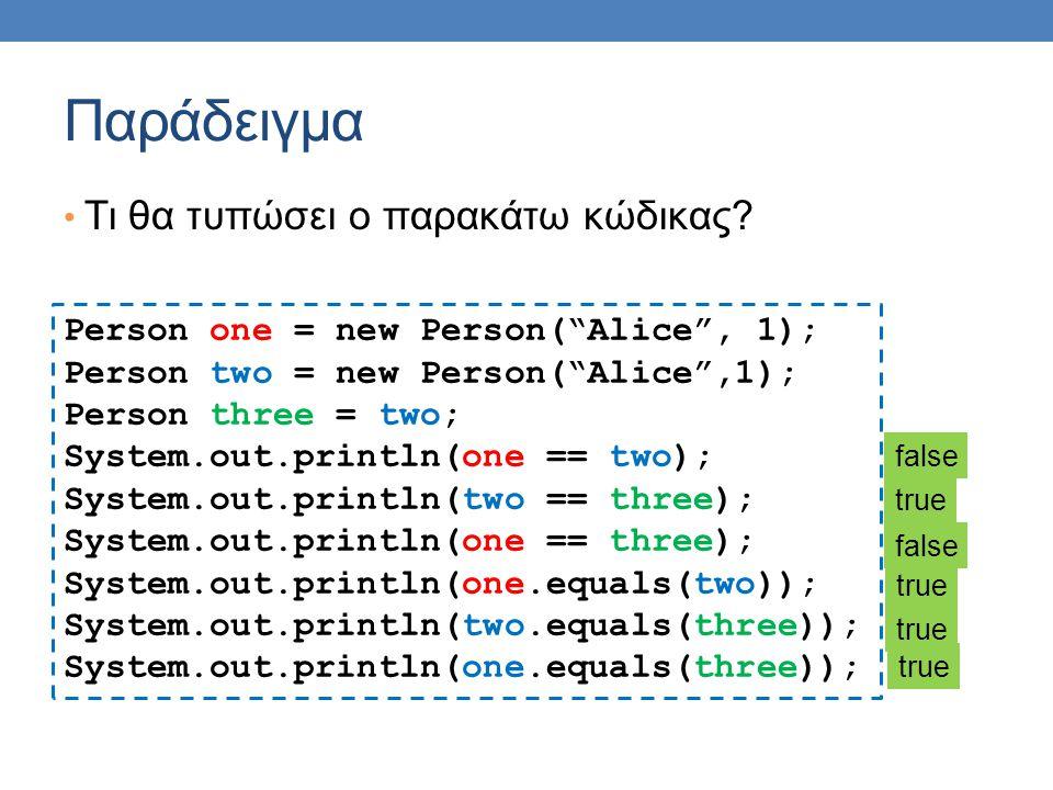 """Παράδειγμα Τι θα τυπώσει ο παρακάτω κώδικας? Person one = new Person(""""Alice"""", 1); Person two = new Person(""""Alice"""",1); Person three = two; System.out.p"""