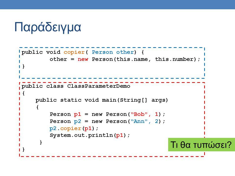 Παράδειγμα public void copier( Person other) { other = new Person(this.name, this.number); } public class ClassParameterDemo { public static void main(String[] args) { Person p1 = new Person( Bob , 1); Person p2 = new Person( Ann , 2); p2.copier(p1); System.out.println(p1); } Τι θα τυπώσει