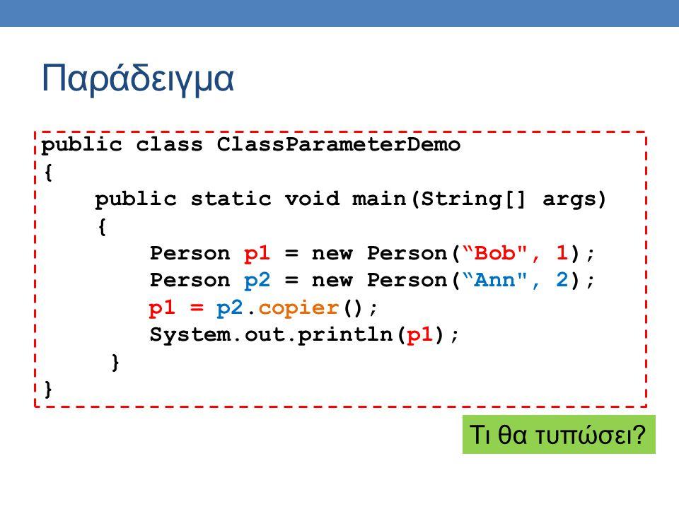 Παράδειγμα public class ClassParameterDemo { public static void main(String[] args) { Person p1 = new Person( Bob , 1); Person p2 = new Person( Ann , 2); p1 = p2.copier(); System.out.println(p1); } Τι θα τυπώσει