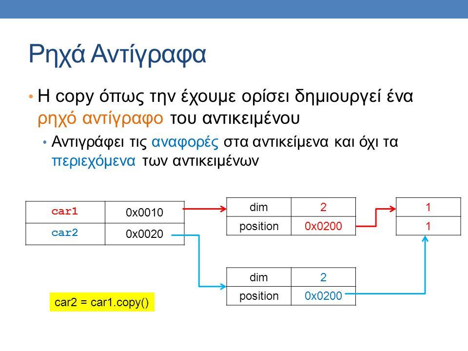 Ρηχά Αντίγραφα Η copy όπως την έχουμε ορίσει δημιουργεί ένα ρηχό αντίγραφο του αντικειμένου Αντιγράφει τις αναφορές στα αντικείμενα και όχι τα περιεχόμενα των αντικειμένων car1 0x0010 car2 0x0020 dim2 position0x0200 1 1 dim2 position0x0200 car2 = car1.copy()