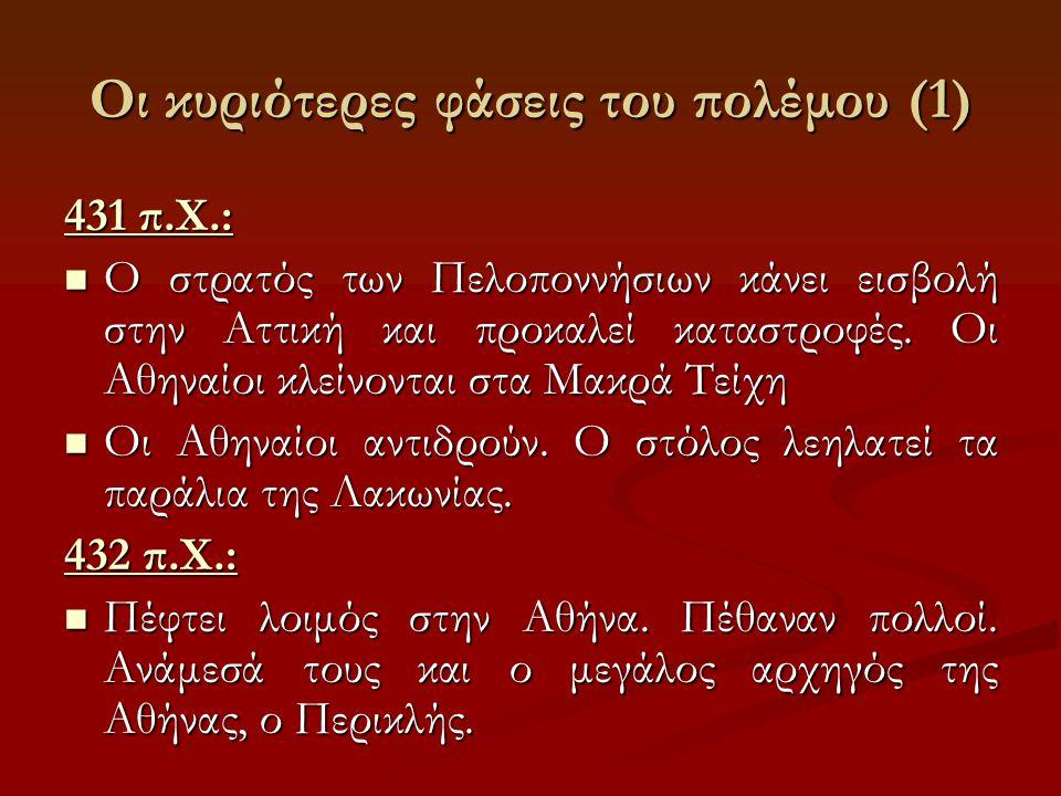 Οι κυριότερες φάσεις του πολέμου (1) 431 π.Χ.: Ο στρατός των Πελοποννήσιων κάνει εισβολή στην Αττική και προκαλεί καταστροφές. Οι Αθηναίοι κλείνονται