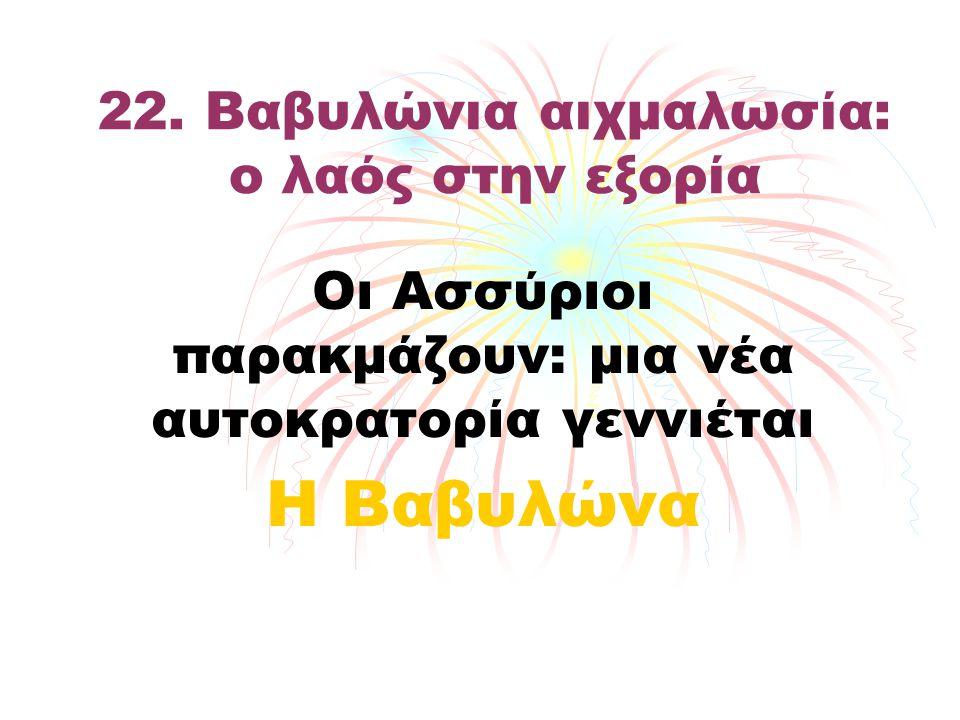 22. Βαβυλώνια αιχμαλωσία: ο λαός στην εξορία Οι Ασσύριοι παρακμάζουν: μια νέα αυτοκρατορία γεννιέται Η Βαβυλώνα