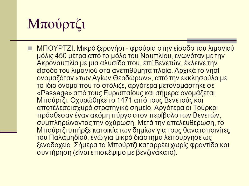Μπούρτζι ΜΠΟΥΡΤΖΙ. Μικρό ξερονήσι - φρούριο στην είσοδο του λιμανιού μόλις 450 μέτρα από το μόλο του Ναυπλίου, ενωνόταν με την Ακροναυπλία με μια αλυσ