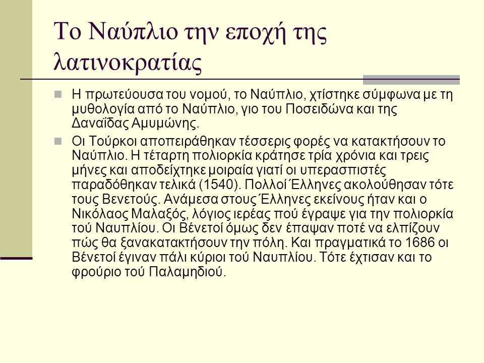 Το Ναύπλιο την εποχή της λατινοκρατίας Η πρωτεύουσα του νομού, το Ναύπλιο, χτίστηκε σύμφωνα με τη μυθολογία από το Ναύπλιο, γιο του Ποσειδώνα και της