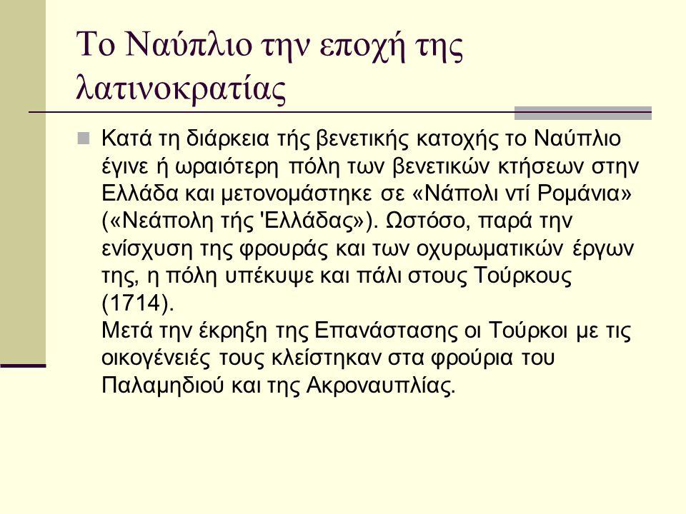 Το Ναύπλιο την εποχή της λατινοκρατίας Κατά τη διάρκεια τής βενετικής κατοχής το Ναύπλιο έγινε ή ωραιότερη πόλη των βενετικών κτήσεων στην Ελλάδα και