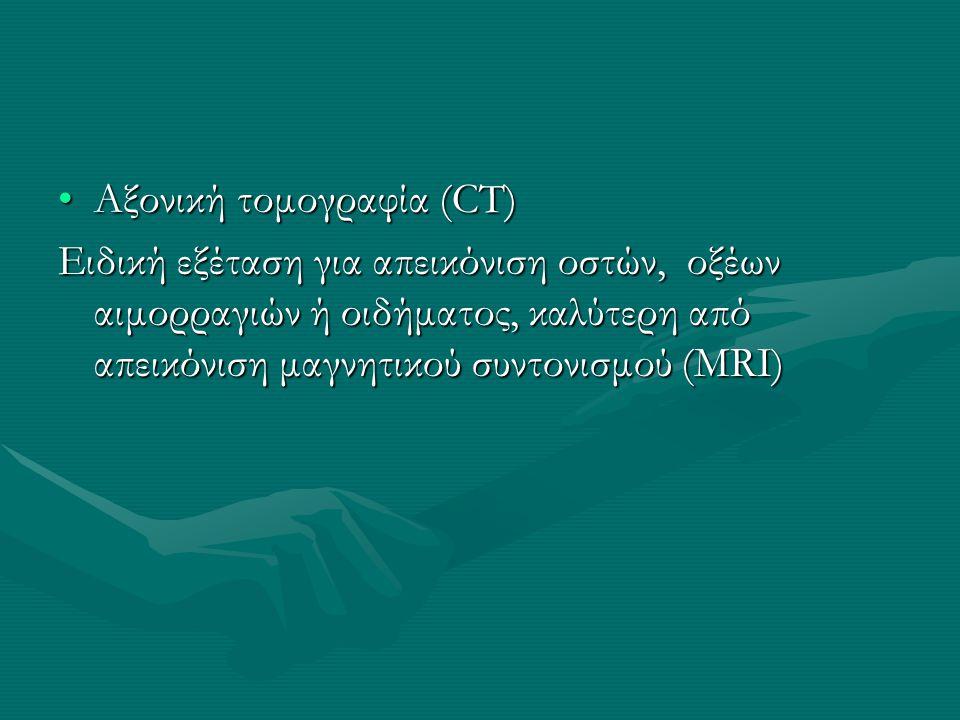 Αξονική τομογραφία (CT)Αξονική τομογραφία (CT) Ειδική εξέταση για απεικόνιση οστών, οξέων αιμορραγιών ή οιδήματος, καλύτερη από απεικόνιση μαγνητικού συντονισμού (MRI)