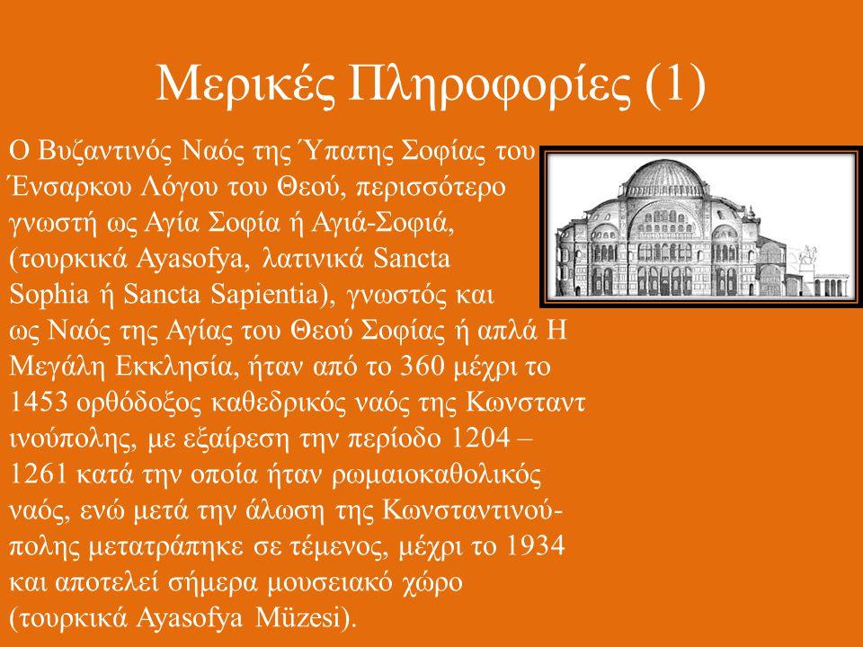 Μερικές Πληροφορίες (1) Ο Βυζαντινός Ναός της Ύπατης Σοφίας του Ένσαρκου Λόγου του Θεού, περισσότερο γνωστή ως Αγία Σοφία ή Αγιά-Σοφιά, (τουρκικά Ayasofya, λατινικά Sancta Sophia ή Sancta Sapientia), γνωστός και ως Ναός της Αγίας του Θεού Σοφίας ή απλά Η Μεγάλη Εκκλησία, ήταν από το 360 μέχρι το 1453 ορθόδοξος καθεδρικός ναός της Κωνσταντ ινούπολης, με εξαίρεση την περίοδο 1204 – 1261 κατά την οποία ήταν ρωμαιοκαθολικός ναός, ενώ μετά την άλωση της Κωνσταντινού- πολης μετατράπηκε σε τέμενος, μέχρι το 1934 και αποτελεί σήμερα μουσειακό χώρο (τουρκικά Ayasofya Müzesi).