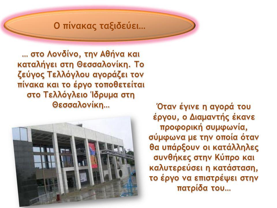 … στο Λονδίνο, την Αθήνα και καταλήγει στη Θεσσαλονίκη. Το ζεύγος Τελλόγλου αγοράζει τον πίνακα και το έργο τοποθετείται στο Τελλόγλειο Ίδρυμα στη Θεσ