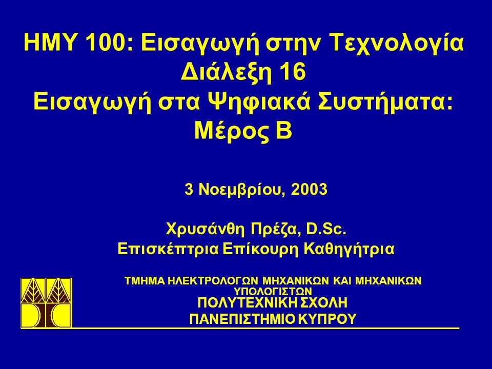 ΗΜΥ 100: Εισαγωγή στην Τεχνολογία Διάλεξη 16 Εισαγωγή στα Ψηφιακά Συστήματα: Μέρος B TΜΗΜΑ ΗΛΕΚΤΡΟΛΟΓΩΝ ΜΗΧΑΝΙΚΩΝ ΚΑΙ ΜΗΧΑΝΙΚΩΝ ΥΠΟΛΟΓΙΣΤΩΝ ΠΟΛΥΤΕΧΝΙΚΗ ΣΧΟΛΗ ΠΑΝΕΠΙΣΤΗΜΙΟ ΚΥΠΡΟΥ 3 Νοεμβρίου, 2003 Χρυσάνθη Πρέζα, D.Sc.
