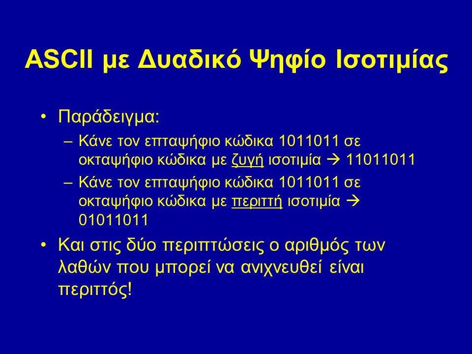 ASCII με Δυαδικό Ψηφίο Ισοτιμίας Παράδειγμα: –Κάνε τον επταψήφιο κώδικα 1011011 σε οκταψήφιο κώδικα με ζυγή ισοτιμία  11011011 –Κάνε τον επταψήφιο κώδικα 1011011 σε οκταψήφιο κώδικα με περιττή ισοτιμία  01011011 Και στις δύο περιπτώσεις ο αριθμός των λαθών που μπορεί να ανιχνευθεί είναι περιττός!