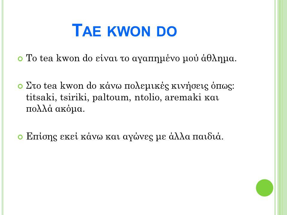 T ΑΕ KWON DO Το tea kwon do είναι το αγαπημένο μού άθλημα. Στο tea kwon do κάνω πολεμικές κινήσεις όπως: titsaki, tsiriki, paltoum, ntolio, aremaki κα