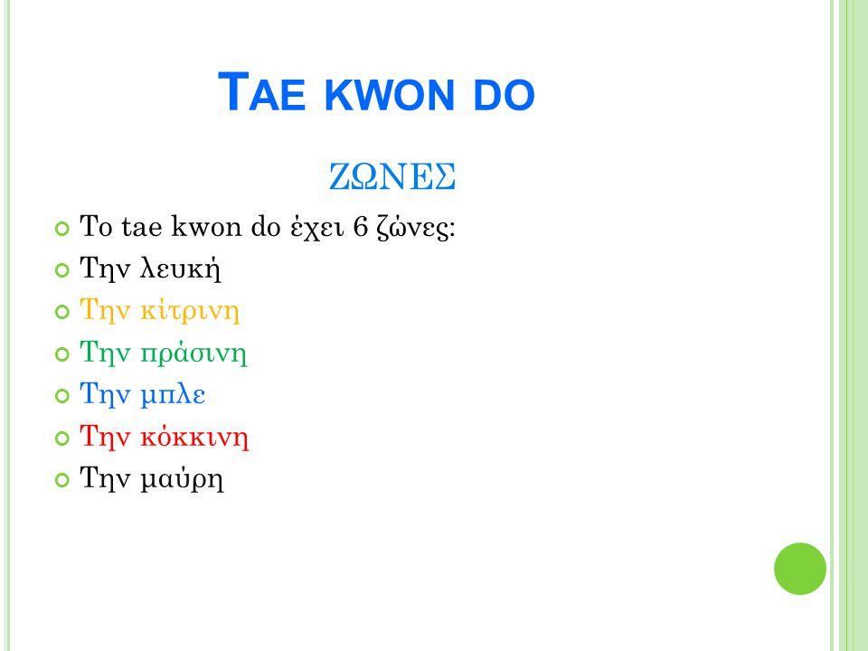 ΖΩΝΕΣ Το tae kwon do έχει 6 ζώνες: Την λευκή Την κίτρινη Την πράσινη Την μπλε Την κόκκινη Την μαύρη T ΑΕ KWON DO