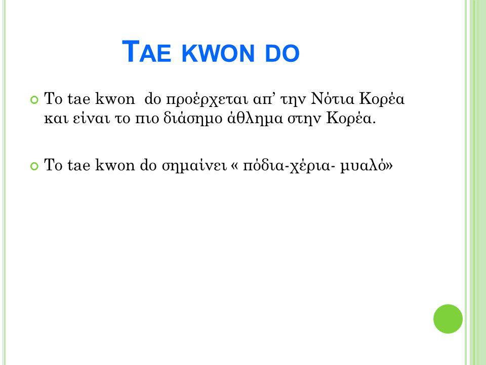 Το tae kwon do προέρχεται απ' την Νότια Κορέα και είναι το πιο διάσημο άθλημα στην Κορέα. Το tae kwon do σημαίνει « πόδια-χέρια- μυαλό» T ΑΕ KWON DO